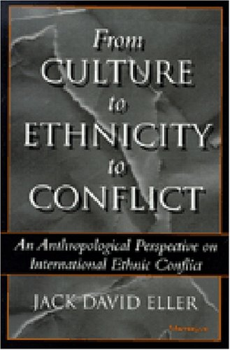 From Culture to Ethnicity to Conflict: An Anthropological Perspective on Ethnic Conflict, Jack David Eller