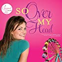 So Over My Head (       UNABRIDGED) by Jenny B Jones Narrated by Brooke Heldman