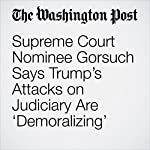 Supreme Court Nominee Gorsuch Says Trump's Attacks on Judiciary Are 'Demoralizing' | Abby Phillip,Robert Barnes,Ed O'Keefe