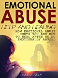 Emotional Abuse Help and Healing: How Emotional Abuse Hurts and How To Heal After Being Emotionally Abused (Coping With Emotional Abuse Book 2)