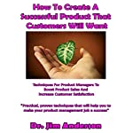 How to Create a Successful Product That Customers Will Want: Techniques for Product Managers to Boost Product Sales and Increase Customer Satisfaction   Jim Anderson