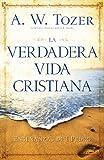 La verdadera vida cristiana: Enseñanzas de 1 Pedro (Spanish Edition) (082541931X) by Tozer, A. W.