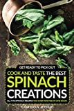 Get Ready to Pick Out, Cook and Taste the Best Spinach Creations: All the Spinach Recipes You Ever Wanted in One Book