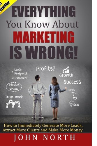 Everything You Know About Marketing Is Wrong!:: How to Immediately Generate More Leads, Attract More Clients and Make More Money