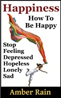 Happiness: How to Stop Feeling Depressed, Hopeless, Lonely, Sad and Be Happy (How To Be Happier Book 1) (English Edition)