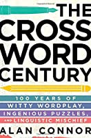 The Crossword Century: 100 Years of Witty Wordplay, Ingenious Puzzles, and Linguistic Mischief