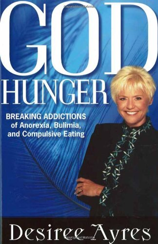 God Hunger: Breaking Addictions of Anorexia, Bulimia and Compulsive Eating, Ayres, Desiree