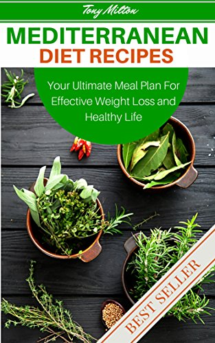 Mediterranean Diet Recipes: Your Ultimate Meal Plan For Effective Weight Loss And Healthy Life by Tony Milton
