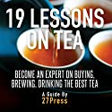 19 Lessons on Tea: Become an Expert on Buying, Brewing, and Drinking the Best Tea (       UNABRIDGED) by 27Press Narrated by Natalie Gray