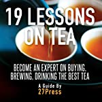 19 Lessons on Tea: Become an Expert on Buying, Brewing, and Drinking the Best Tea |  27Press