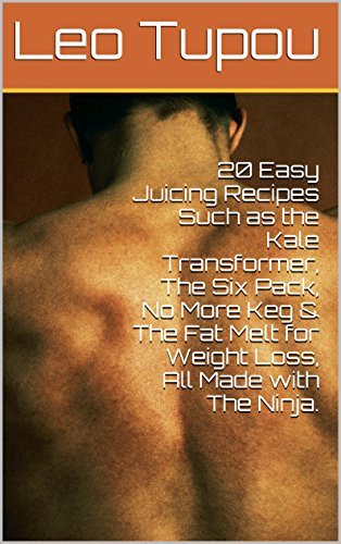 20 Easy Juicing Recipes Such as the Kale Transformer, The Six Pack, No More Keg & The Fat Melt for Weight Loss, All Made with The Ninja. by Leo Tupou