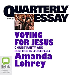 Quarterly Essay 22: Voting for Jesus: Christianity and Politics in Australia | [Amanda Lohrey]