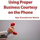 Using Proper Business Courtesy on the Phone Hörbuch von Susanna Kate Gesprochen von: Susanna Kate