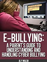 E-Bullying: A Parent's Guide to Understanding and Handling Cyber-Bullying (Beating the Bullies Book 4)