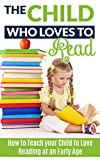 The Child Who Loves to Read: How to Teach Your Child to Love Reading at an Early Age (teach your child to read, teach your child to read sight words, teaching ... teach your children to read, teach kids)
