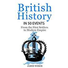 British History in 50 Events: From First Immigration to Modern Empire | Livre audio Auteur(s) : James Weber Narrateur(s) : Damien Connolly
