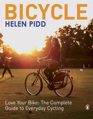 Bicycle: Love Your Bike: The Complete Guide To Everyday Cycling