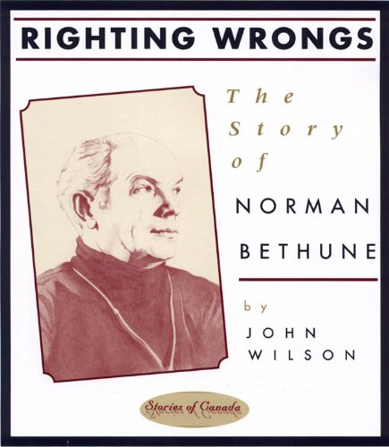 John Wilson - Righting Wrongs: The Story of Norman Bethune (Stories of Canada)