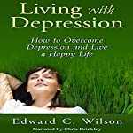 Living with Depression: How to Overcome Depression and Live a Happy Life | Edward Wilson