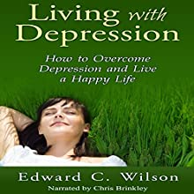 Living with Depression: How to Overcome Depression and Live a Happy Life (       UNABRIDGED) by Edward Wilson Narrated by Chris Brinkley