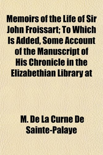 Memoirs of the Life of Sir John Froissart; To Which Is Added, Some Account of the Manuscript of His Chronicle in the Elizabethian Library at