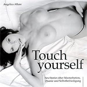 Touch Yourself. Sexstories über Masturbation, Onanie und Selbstbefriedigung Hörbuch