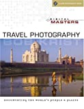 Digital Masters: Travel Photography: Documenting the Worlds People & Places (A Lark Photography Book)