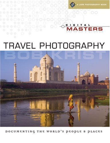 Digital Masters: Travel Photography: Documenting the World's People & Places (A Lark Photography Book)