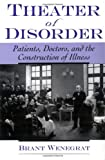 Brant Wenegrat Theater of Disorder: Patients, Doctors, and the Construction of Illness