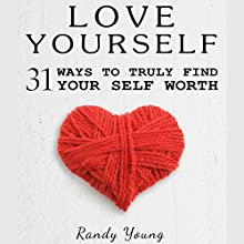 Love Yourself: 31 Ways to Truly Find Your Self Worth & Love Yourself Audiobook by Randy Young Narrated by Joseph Morgan