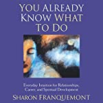 You Already Know What to Do: Everyday Intuition for Relationships, Career, and Spiritual Development | Sharon Franquemont