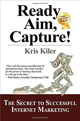 Ready, Aim, Capture!: The Secret to Successful Internet Marketing by Kris Kiler (2009-07-21)