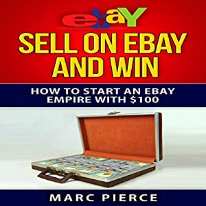 Sell on eBay and Win: How to Start an eBay Empire with $100, Volume 1 Audiobook