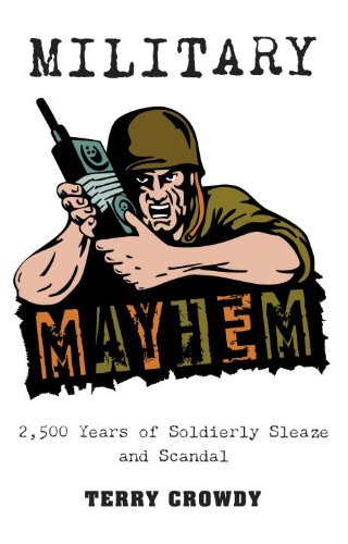 Terry Crowdy - Military Mayhem: 2,500 Years of Soldierly Sleaze and Scandal (General Military)