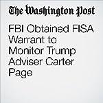 FBI Obtained FISA Warrant to Monitor Trump Adviser Carter Page | Ellen Nakashima,Devlin Barrett,Adam Entous