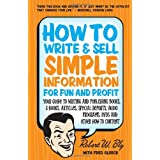 How to Write & Sell Simple Information for Fun and Profit: Your Guide to Writing and Publishing Books, E-Books, Articles, Special Reports, Audio Programs, DVDs, and Other How-To Content ~ Robert W. Bly