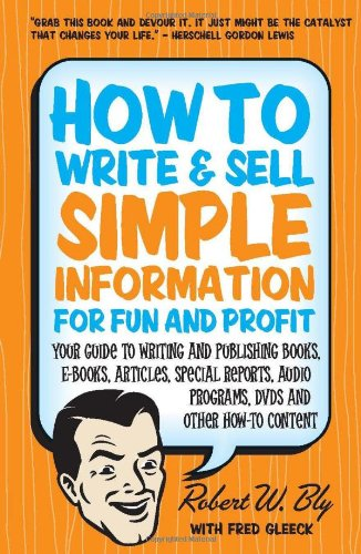 How to Write & Sell Simple Information for Fun and Profit: Your Guide to Writing and Publishing Books, E-Books, Articles, Special Reports, Audio Programs, DVDs, and Other How-To Content