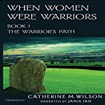 When Women Were Warriors Book I: The Warrior's Path (Volume 1) | Catherine M. Wilson