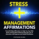 Stress Management Affirmations: Daily Affirmations to Help You Cope with Stress and Feel More Relaxed Using the Law of Attraction, Self-Hypnosis and Guided Meditation | Stephens Hyang