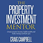 The Property Investment Mentor: Create Passive Income, Build Wealth and Make Money Work for You as a Property Investor | Craig Campbell