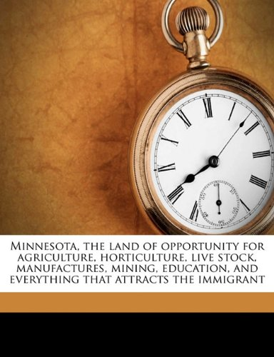 Minnesota, the land of opportunity for agriculture, horticulture, live stock, manufactures, mining, education, and everything that attracts the immigrant