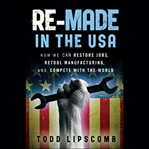 Re-Made in the USA: How We Can Restore Jobs, Retool Manufacturing, and Compete with the World | [Todd Lipscomb]