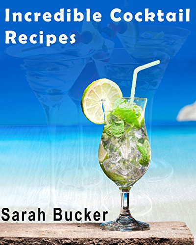 Incredible Cocktail Recipes: Ultimate Bar Book & Comprehensive Guide to Classic Cocktails and Modern Mixology - Drink Bartending Recipes for New Contemporary & Craft Drinks by Sarah Bucker