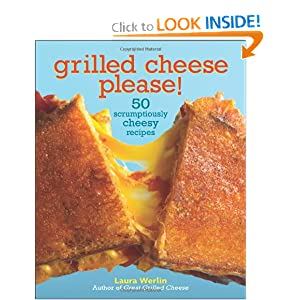 Grilled Cheese, Please!: 50 Scrumptiously Cheesy Recipes Laura Werlin