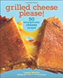 Laura Werlin Grilled Cheese, Please: 50 Scrumptiously Cheesy Recipes