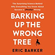 Barking up the Wrong Tree: The Surprising Science Behind Why Everything You Know About Success Is (Mostly) Wrong   [Eric Barker]