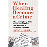 When Healing Becomes a Crime: The Amazing Story of the Hoxsey Cancer Clinics and the Return of Alternative Therapies ~ Ken Ausubel
