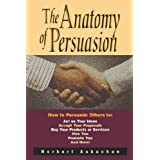 The Anatomy of Persuasion: How to Persuade Others To Act on Your Ideas, Accept Your Proposals, Buy Your Products...