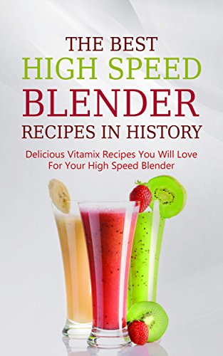 The Best High Speed Blender Recipes In History: Delicious Vitamix Recipes You Will Love For Your High Speed Blender by Brittany Davis
