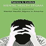 Mental Health Stigma: How to Overcome Mental Health Stigma in America   Patricia Carlisle